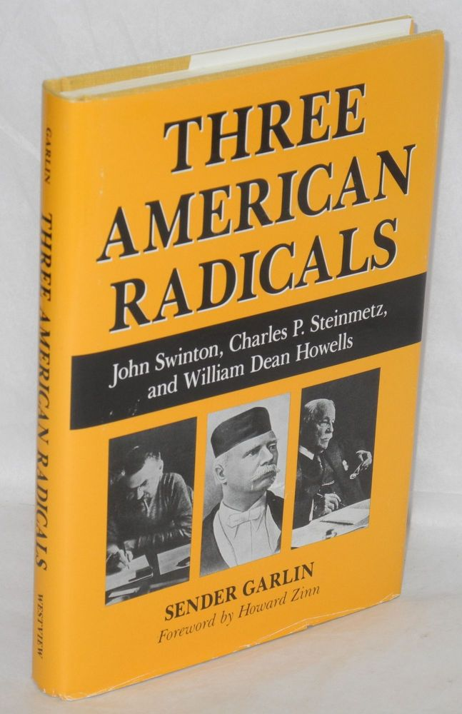 Three American radicals: John Swinton, crusading editor, Charles P. Steinmetz, scientist and socialist, William Dean Howells and the Haymarket era. Sender Garlin, Howard Zinn.
