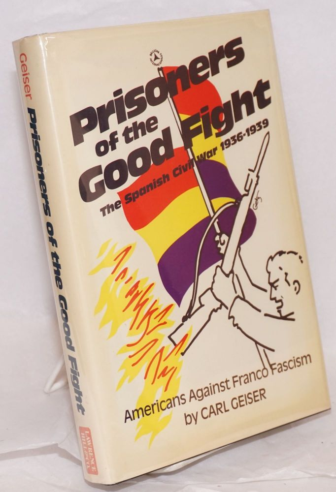 Prisoners of the good fight; the Spanish Civil War, 1936-1939, with a preface by Robert G. Colodny. Carl Geiser.