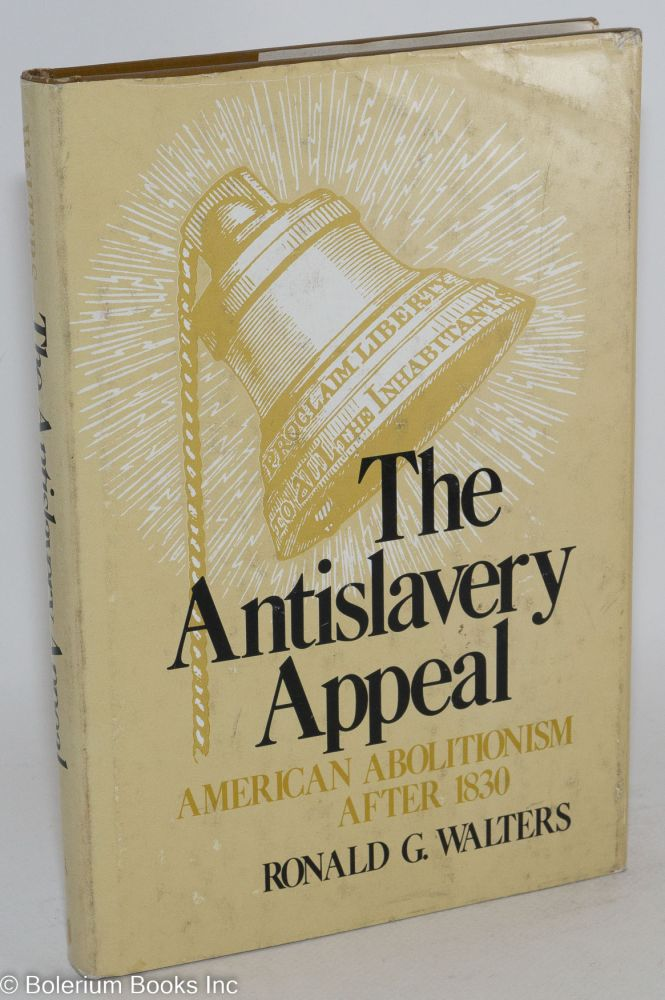 The antislavery appeal; American abolitionism after 1830. Ronald G. Walters.