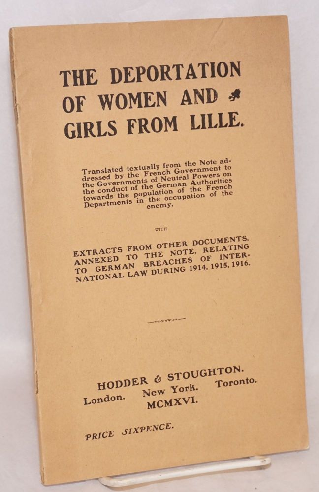 The deportation of women and girls from Lille; translated textually from the note addressed by the French government to the governments of neutral powers on the conduct of the German authorities towards the population of the French departments in the occupation of the enemy. With extracts from other documents, annexed to the note, relating to German breaches of international law during 1914, 1915, 1916