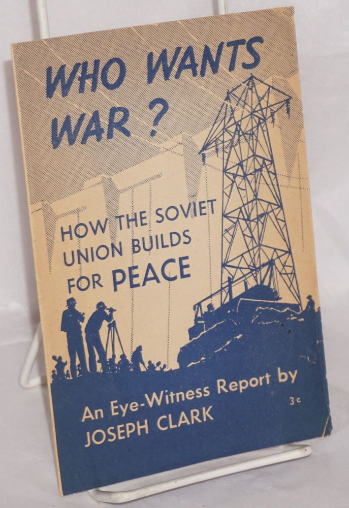 Who wants war? How the Soviet Union builds for peace. An eye-witness report. [cover title]. Joseph Clark.