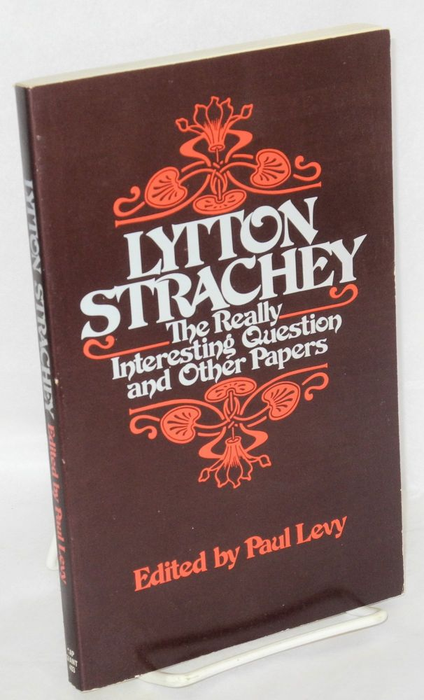 The really interesting question an other papers, edited and with an introduction and commentaries by Paul Levy. Lytton Strachey, , Paul Levy.