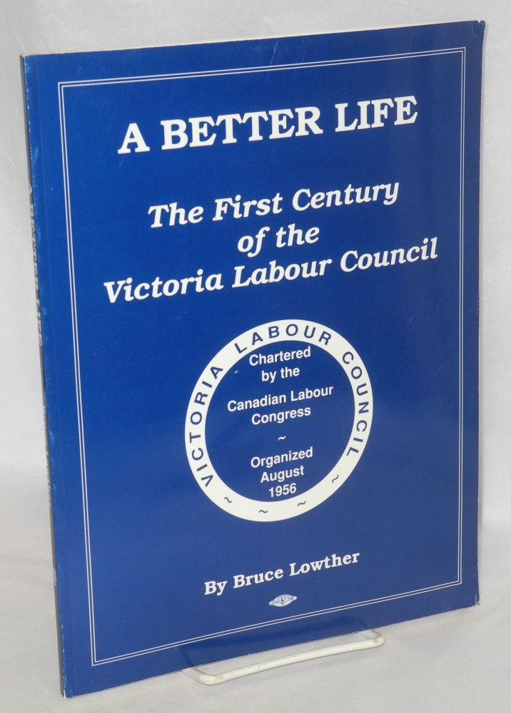 A better life; the first century of the Victoria Labour Council. Bruce Lowther.