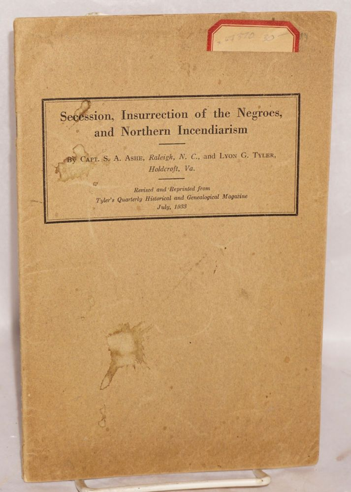 Secession, insurrection of the Negroes, and northern incendarism. S. A. Ashe, Lyon G. Tuler.