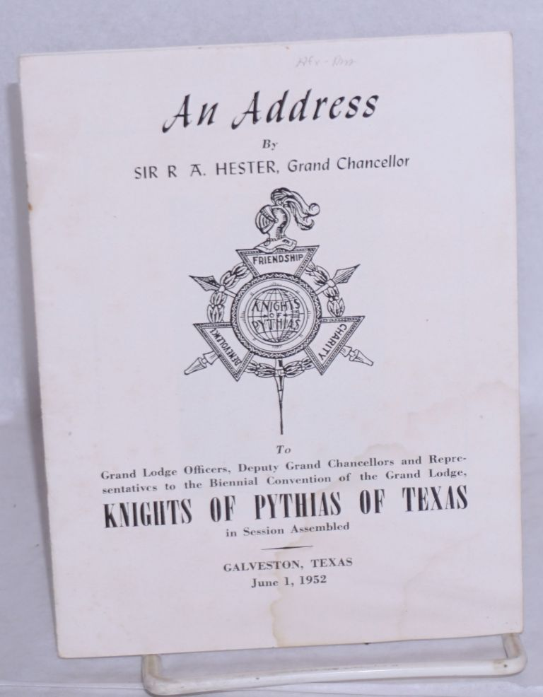 An address to Grand Lodge Officers, Deputy Grand Chancellors and representatives to the biennial convention of the Grand Lodge, Kinights of Pythias of Texas, in session assembled. R. A. Hister, Grand Chancellor.