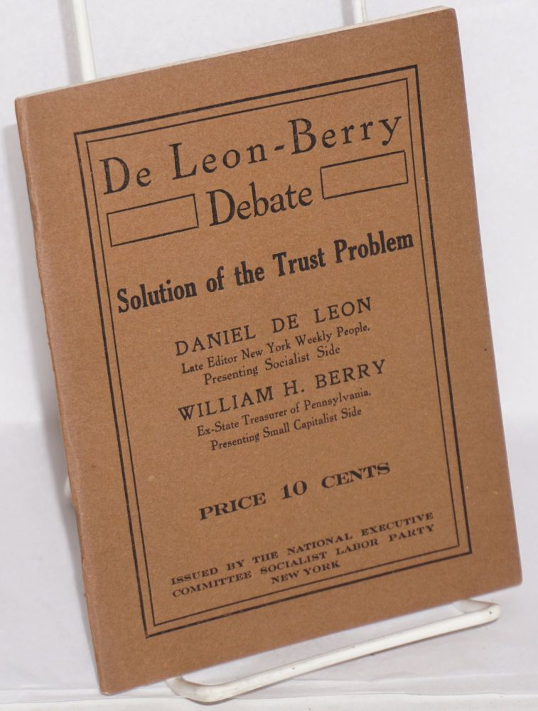 De Leon-Berry debate on solution of the trust problem, held before the University Extension Society, Philadelphia, January 27, 1913. Between Daniel De Leon, late editor of The People and Wm. H. Berry, Ex-State Treasurer of Penna. Daniel De Leon, William H. Berry.