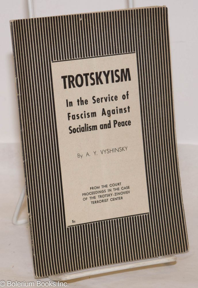 Trotskyism; in the service of fascism against socialism and peace. From the court proceedings in the case of the Trotsky-Zinoviev terrorist center. [cover title]. A. Y. Vyshinsky.