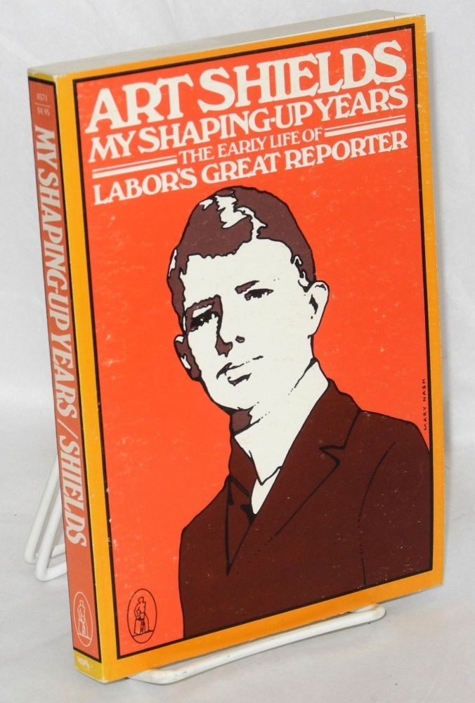 My shaping-up years; the early life of labor's great reporter. Art Shields.