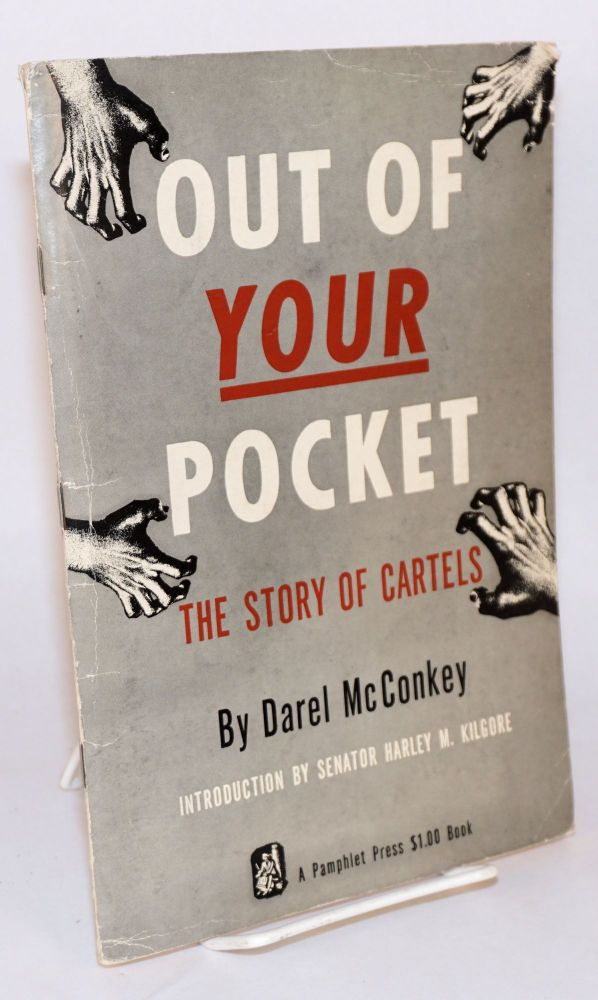 Out of your pocket the story of cartels. Introduction by senator Harley M. Kilgore. Darel McConkey.
