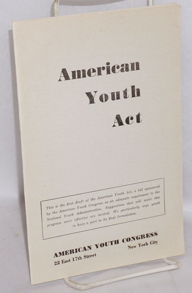 American Youth Act. This is the first draft of the American Youth Act, a bill sponsored by the American Youth Congress as an adequate supplement to the National Youth Administration. Suggestions that will make this program more effective are invited. We particularly urge youth to have a part in its final formulation. American Youth Congress.
