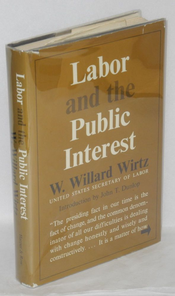 Labor and the public interest. Introduction by John T. Dunlop. W. Willard Wirtz.