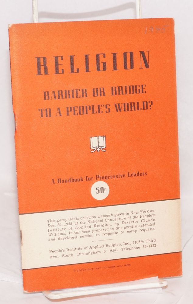 Religion, barrier or bridge to a people's world? A handbook for progressive leaders. This pamphlet is based on a speech given in New York on Dec. 29, 1945, at the National Convention of the People's Institute of Applied Religion, by Director Claude Williams. Claude Closey Williams.