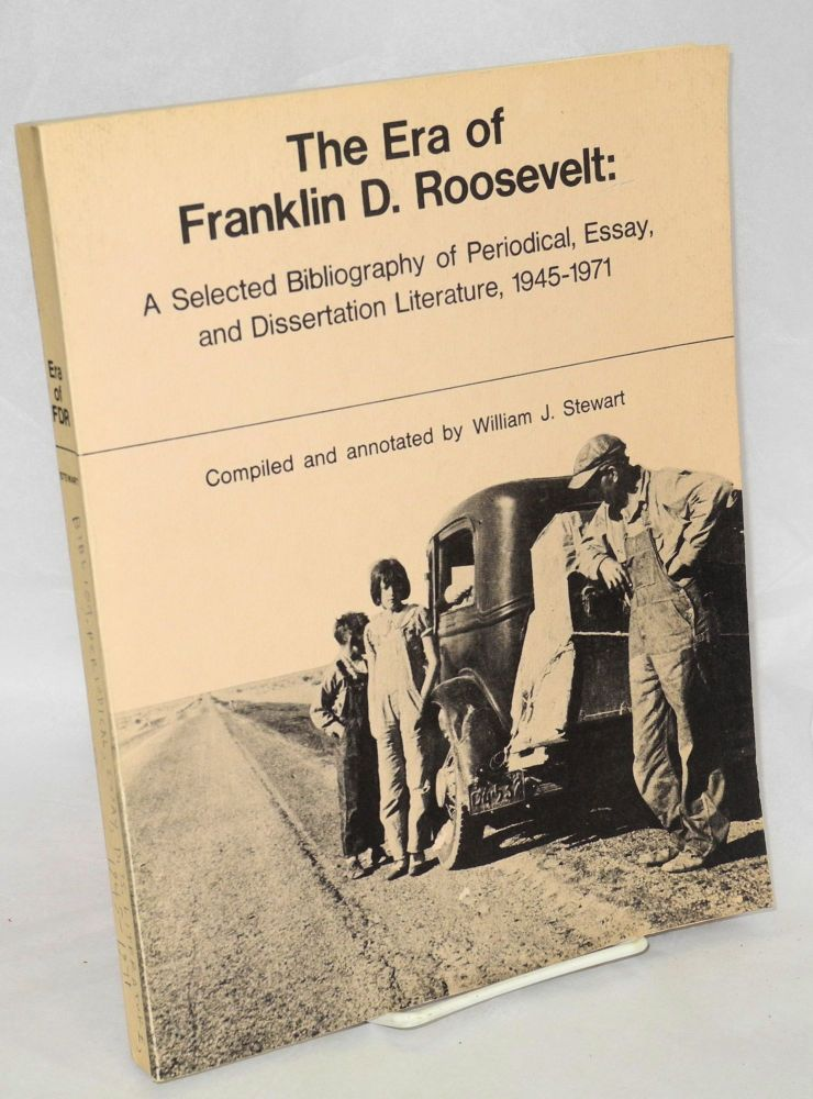 The era of Franklin D. Roosevelt: a selected bibliography of periodical, essay, and dissertation literature, 1945-1971. William J. Stewart, comp.