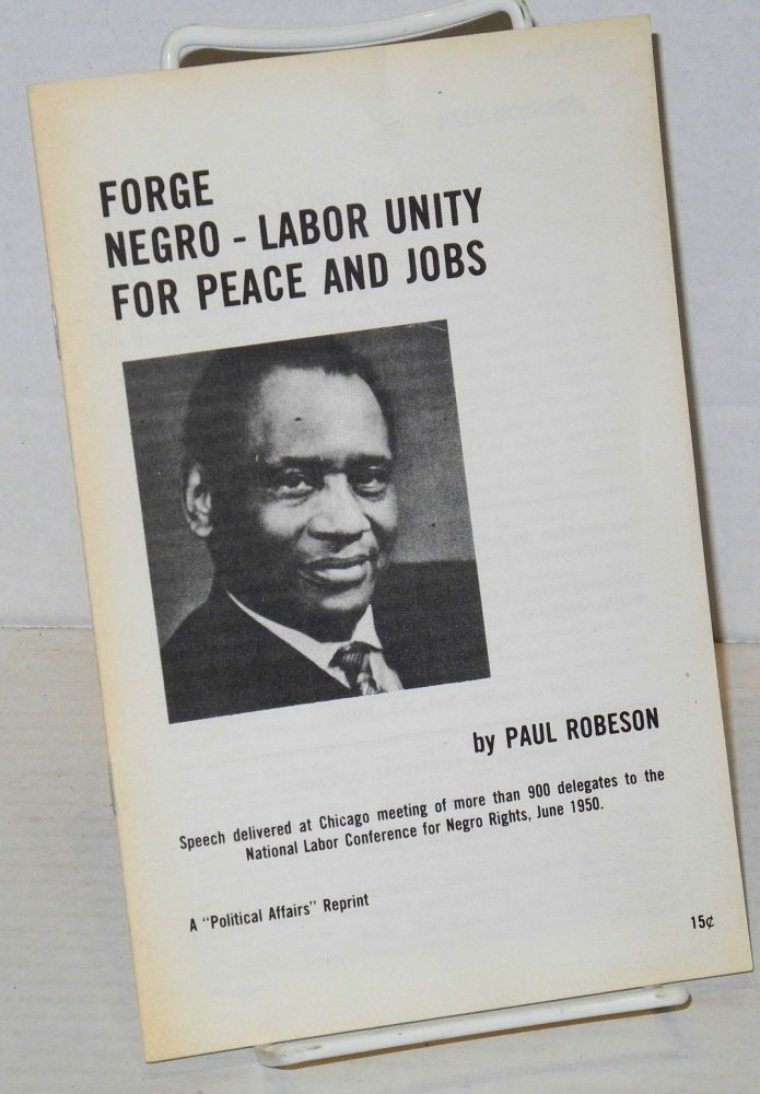 Forge Negro-labor unity for peace and jobs; speech delivered at Chicago meeting of more than 900 delegates to the National Labor Conference for Negro Rights, June, 1950. Paul Robeson.