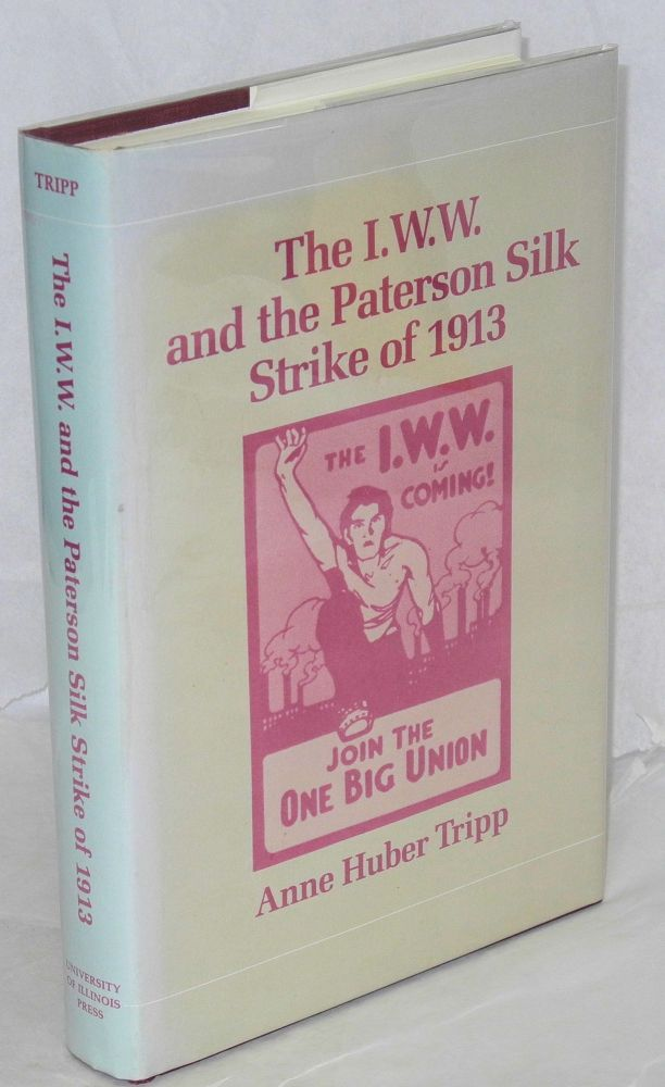 The I.W.W. and the Paterson silk strike of 1913. Anne Huber Tripp.