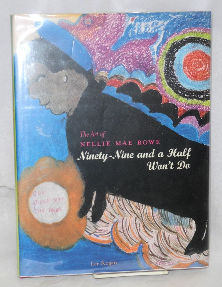 Ninety-nine and a half won't do; the art of Nellie Mae Rowe. Lee Kogan.