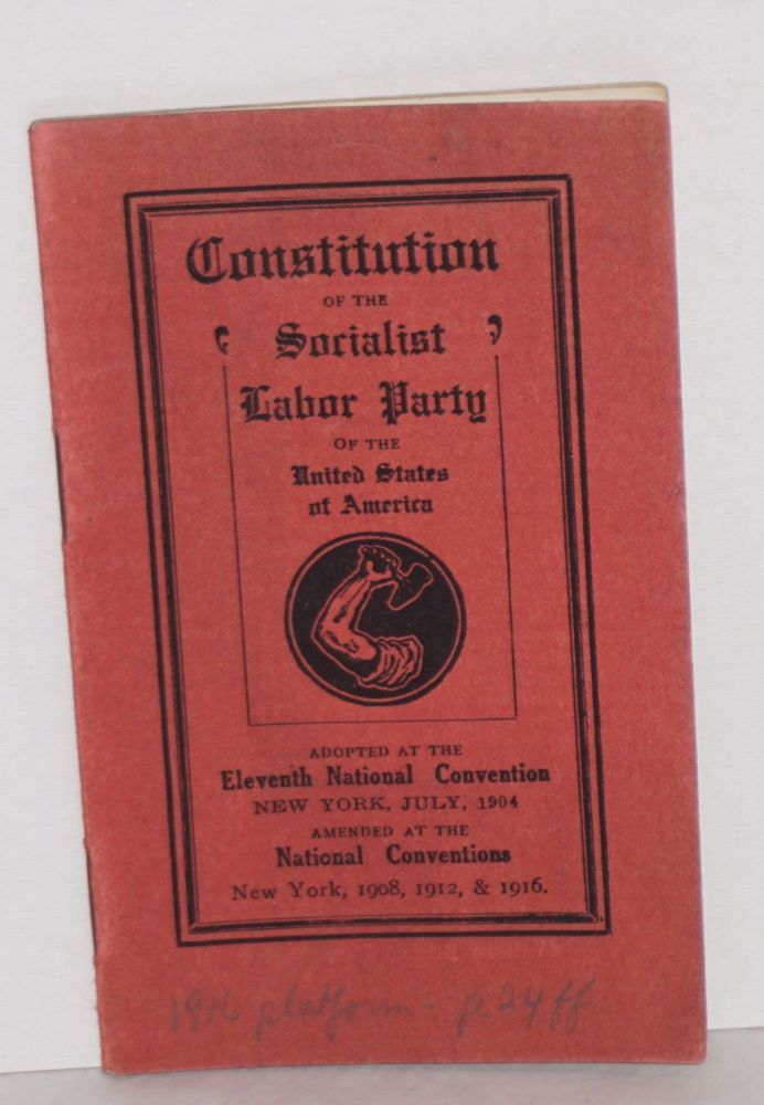 Constitution of the Socialist Labor Party of the United States of America. Adopted at the Eleventh National Convention, New York, July, 1904. Amended at the National Conventions, New York, 1908, 1912 & 1916. Socialist Labor Party.