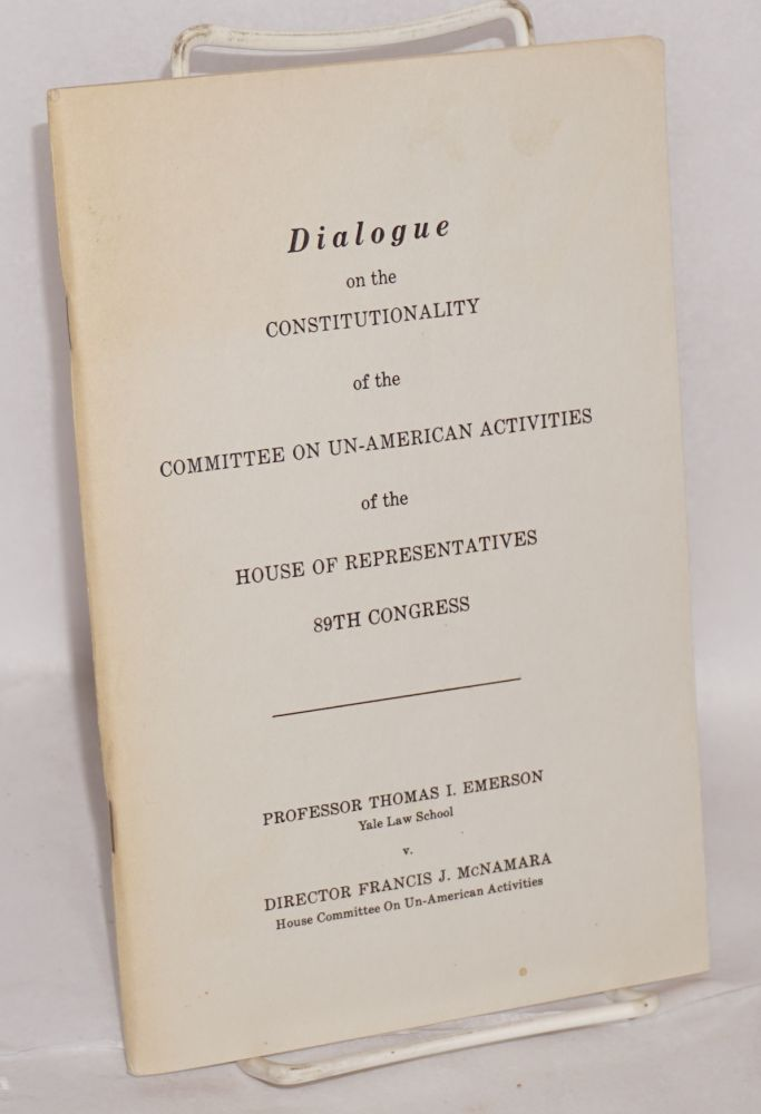 Dialogue on the constitutionality of the Committee on Un-American Activities of the House of Representatives 89th Congress. Thomas I. Emerson, Francis J. McNamara.