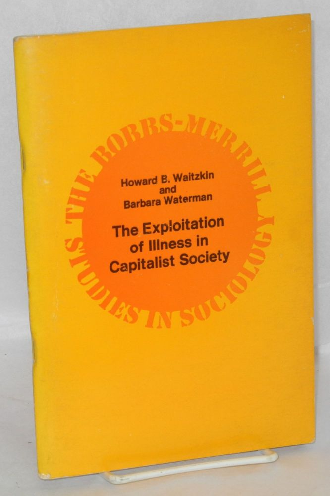 The exploitation of illness in capitalist society. Howard B. Waitzkin, Barbara Waterman.