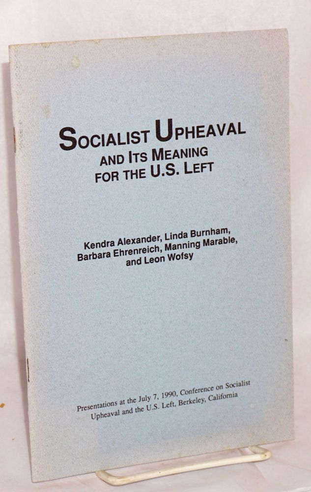 Socialist upheaval; and its meaning for the U.S. left. Presentations at the July 7, 1990, Conference on Socialist Upheaval and the the U.S. Left, Berkeley, California. Kendra Alexander, , Manning Marable, Barbara Ehrenreich, Linda Burnham, Leon Wofsy.