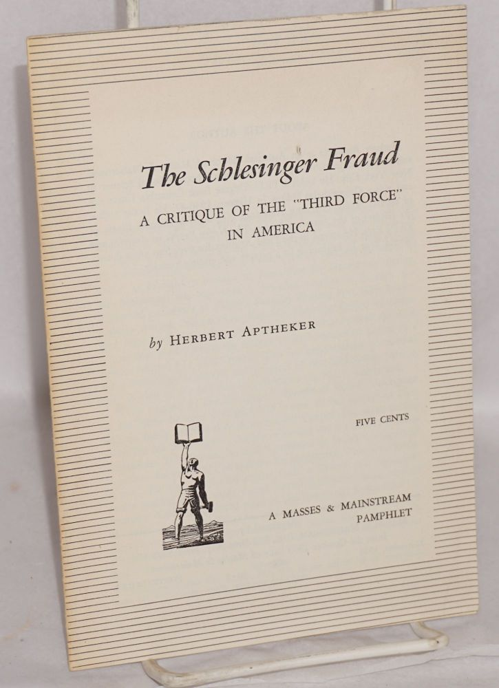 """The Schlesinger fraud; a critique of the """"third force"""" in America. Herbert Aptheker."""