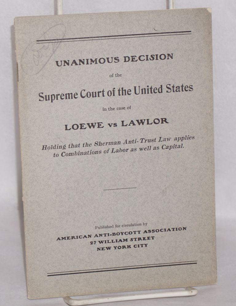 Unanimous decision of the Supreme Court of the United States in the case of Loewe vs Lawlor; holding that the Sherman Anti-Trust law applies to combinations of labor as well as capital. Dietrich E. and Martin Lawlor Loewe.