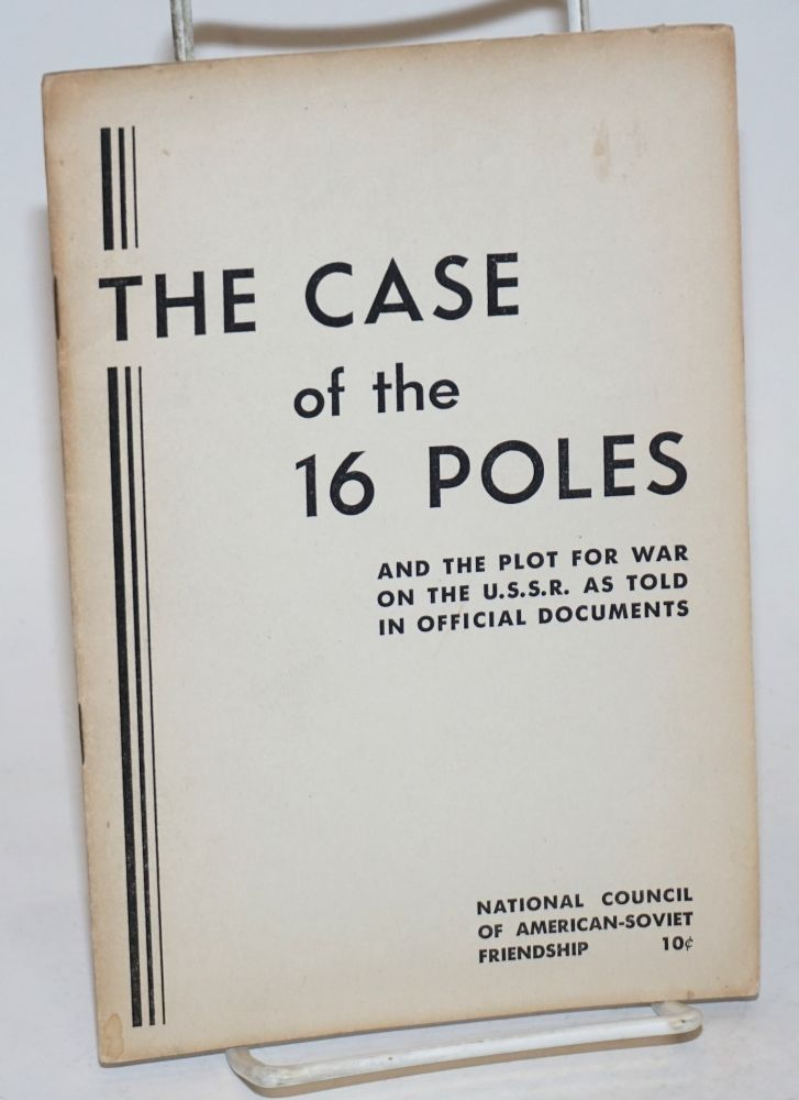 The case of the 16 Poles, and the plot for war on the U.S.S.R. as told in official documents. National Council of American-Soviet Friendship.