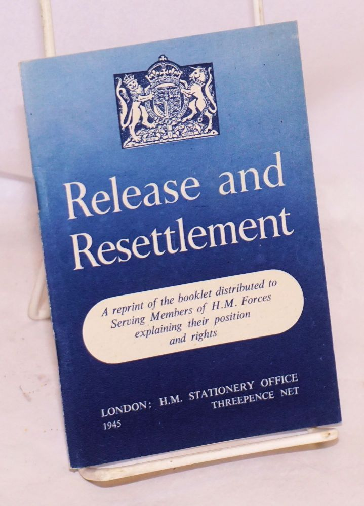 Release and resettlement a reprint of the booklet distributed to serving members of H. M. forces explaining their position and rights
