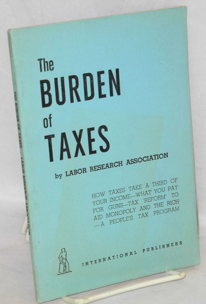 The burden of taxes. How taxes take a third of your income -- what you pay for guns -- tax 'reform' to aid monopoly and the rich -- a people's tax program. Labor Research Association.