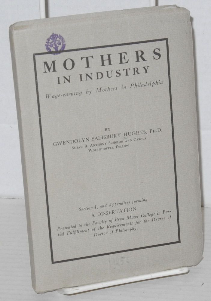 Mothers in industry, wage-earning by mothers in Philadelphia. Prepared through the co-operation of the Carola Woerishoffer Graduate Department of Social Economy and Social Research of Bryn Mawr College and Seybert Institution of Philadelphia. Gwendolyn Salisbury Hughes.
