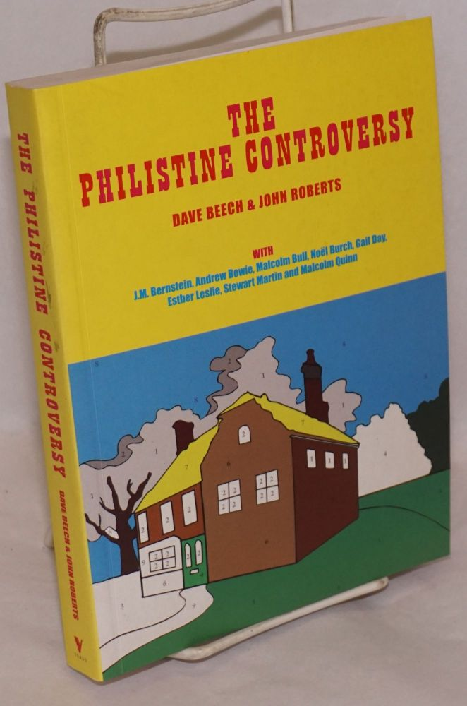 The philistine controversy [with J. M. Bernstein, Andrew Bowie, Malcolm Bull, Noel Burch, Gail Day, Esther Leslie, Stewart Martin and Malcolm Quinn]. Dave Beech, John Roberts.