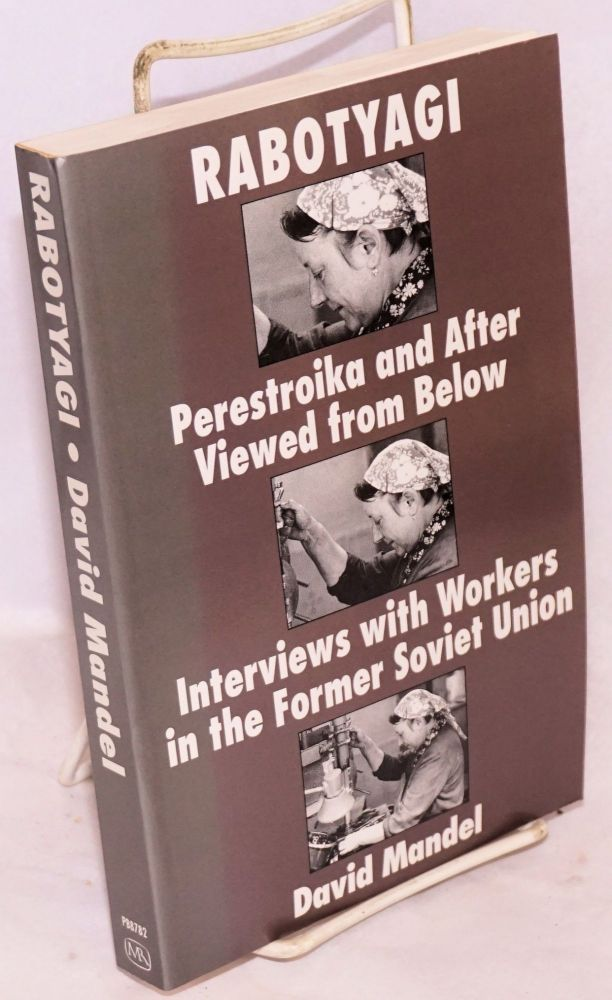 Rabotyagi. Perestroika and after viewed from below; interviews with workers in the former Soviet Union. David Mandel.