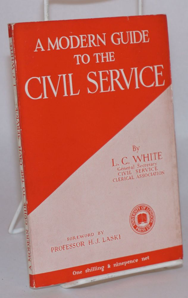 A modern guide to the civil service;; by L. C. White, General secretary, Civil service clerical association; with a foreword by professor Harold J. Laski. Harold J. Laski.