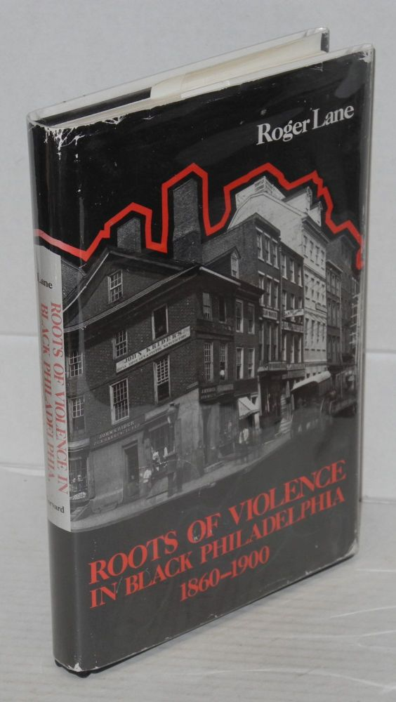 Roots of violence in black Philadelphia, 1860-1900. Roger Lane.