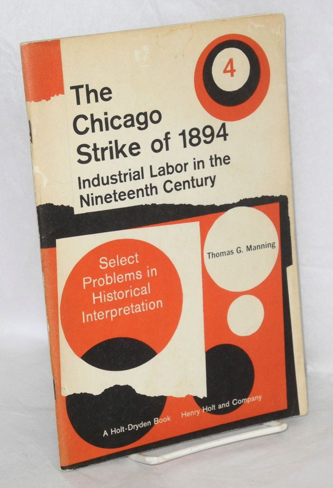 The Chicago strike of 1894; industrial labor in the late Nineteenth Century. Part 4 of the revised version of Government and the American Economy: 1870 to the present, originally prepared by Thomas G. Manning and David M. Potter. Thomas G. Manning.