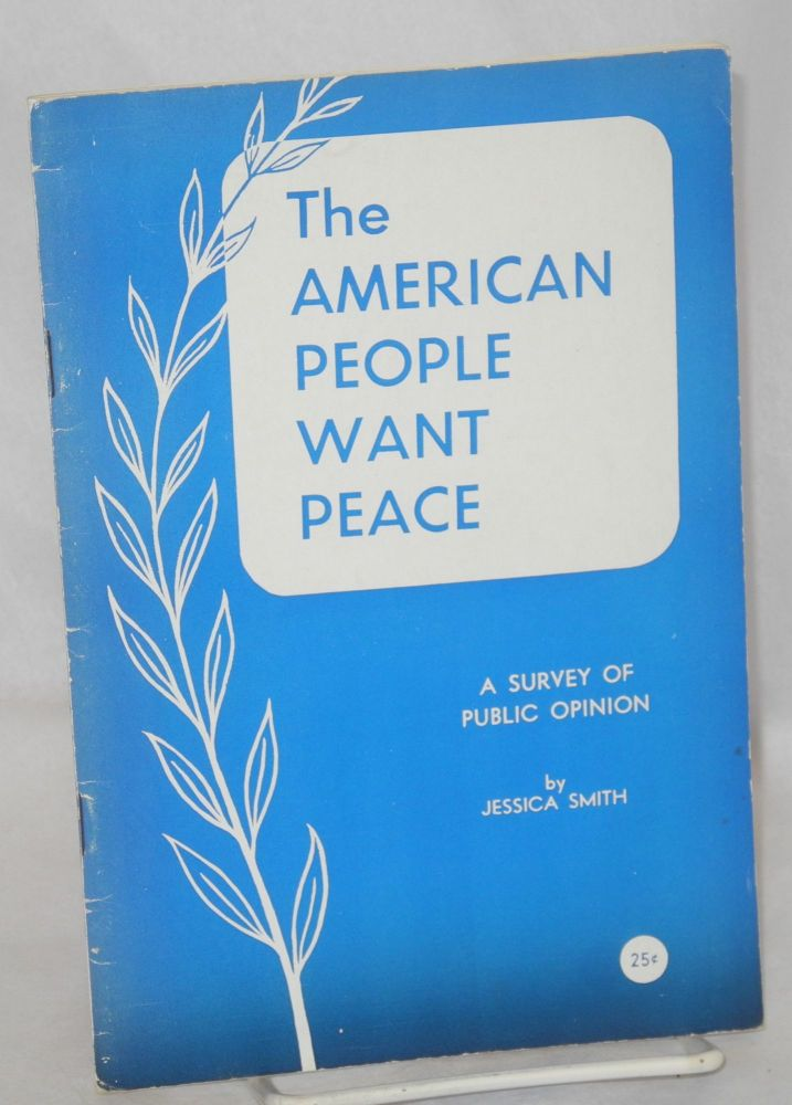 The American people want peace; a survey of public opinion. Jessica Smith.