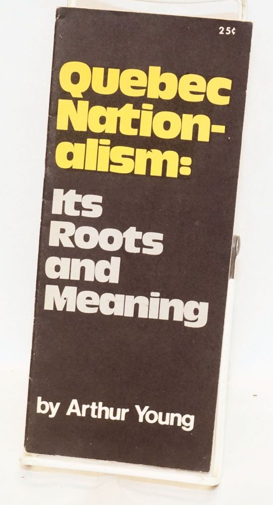 Quebec nationalism: its roots and meaning. Arthur Young.