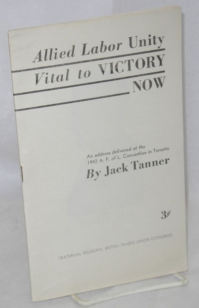 Allied labor unity vital to victory now; an address delivered at the 1942 A.F. of L. Convention in Toronto. Jack Tanner.