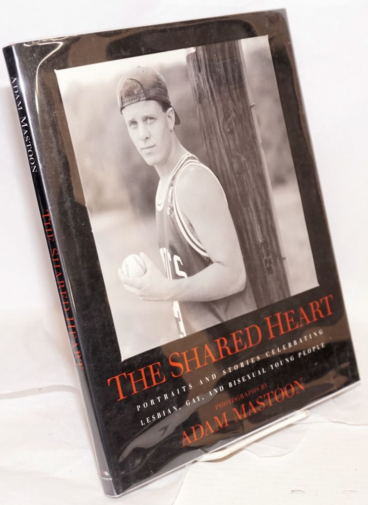 The shared heart; portraits and stories celebrating lesbian, gay, and bisexual young people. Adam Mastoon, photographs.