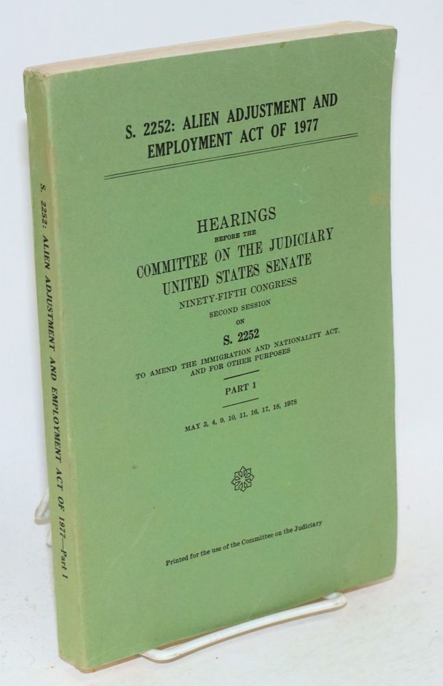 S. 2252: Alien adjustment and employment act of 1977; hearings ... ninety-fifth Congress, second session on S. 2252, to amend the immigration and nationality act, and for other purposes, part1, May 3, 4, 10, 11, 16, 17, 18, 1978. United States. Senate. committee on the Judiciary.