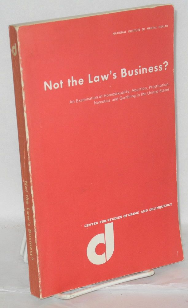 Not the law's business? An examination of homosexuality, abortion, prostitution, narcotics and gambling in the United States. Gilbert Geis.