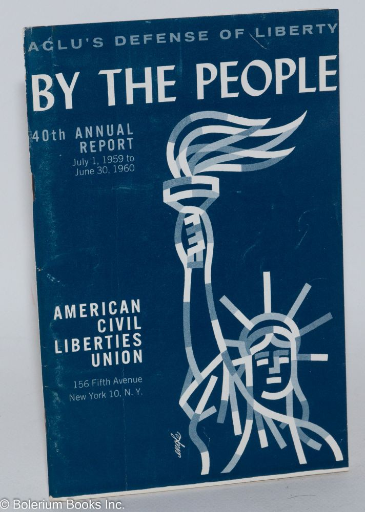 By the people, ACLU's defense of liberty. 40th annual report, July 1, 1959 to June 30, 1960. American Civil Liberties Union.