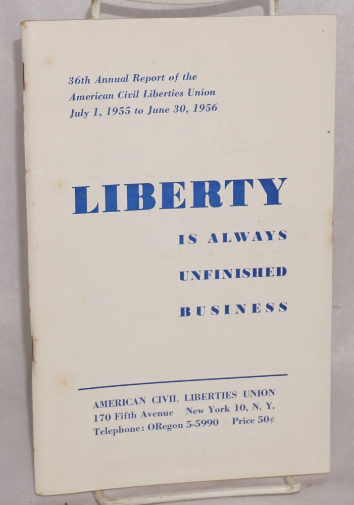 Liberty is always unfinished business. 36th annual report of the American Civil Liberties Union, July 1, 1955 to June 30, 1956. American Civil Liberties Union.