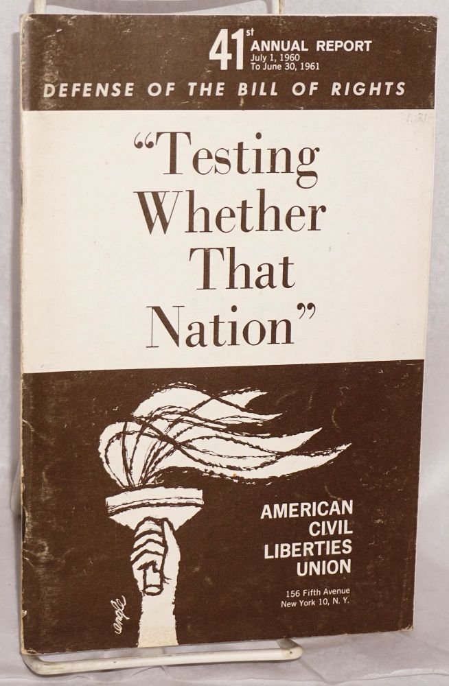 """41st annual report, July 1, 1960 to June 30, 1961. Defense of the Bill of Rights. """"Testing whether that nation"""" American Civil Liberties Union."""