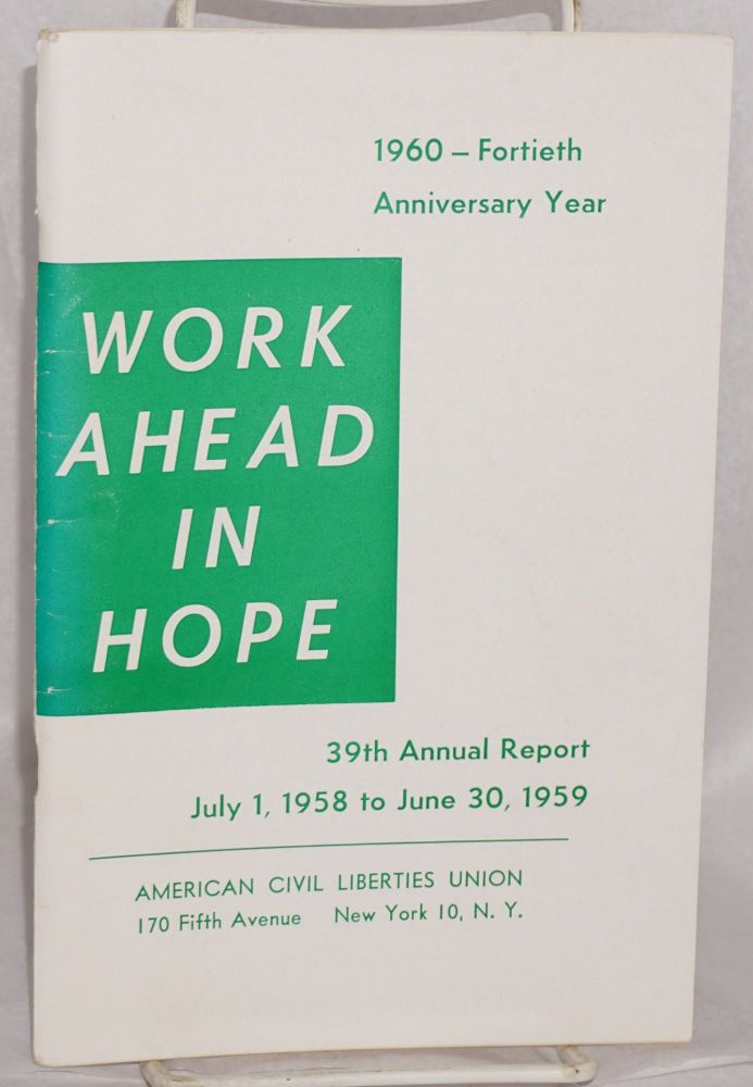 Work ahead in hope, 39th annual report, July 1, 1958 to June 30, 1959. [at head of title page:] 1960 - fortieth anniversary year. American Civil Liberties Union.