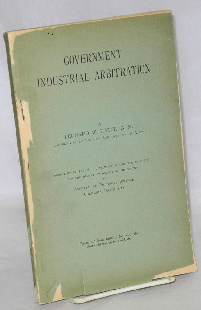 Government industrial arbitration. [Ph.D. dissertation done at Columbia University]. Leonard W. Hatch.