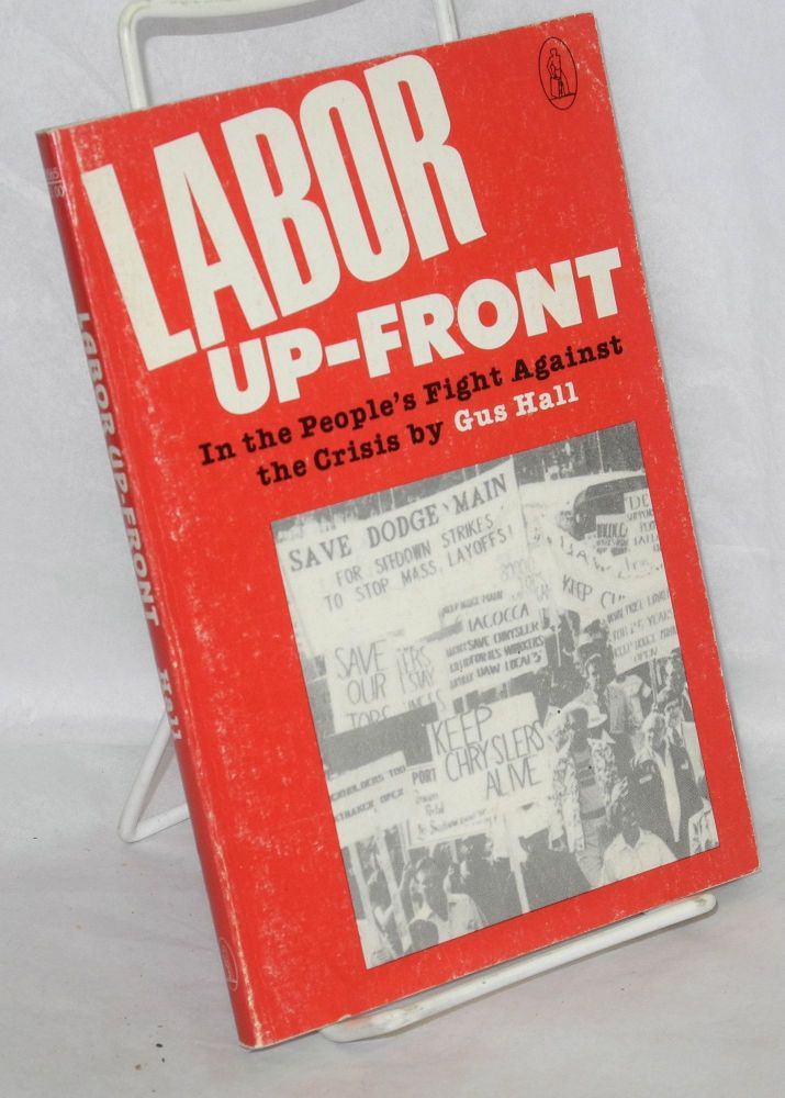 Labor up-front, in the people's fight against the crisis. Report to the 22nd convention of the Communist Party, U.S.A., Detroit, Mich., August 23, 1979. Gus Hall.