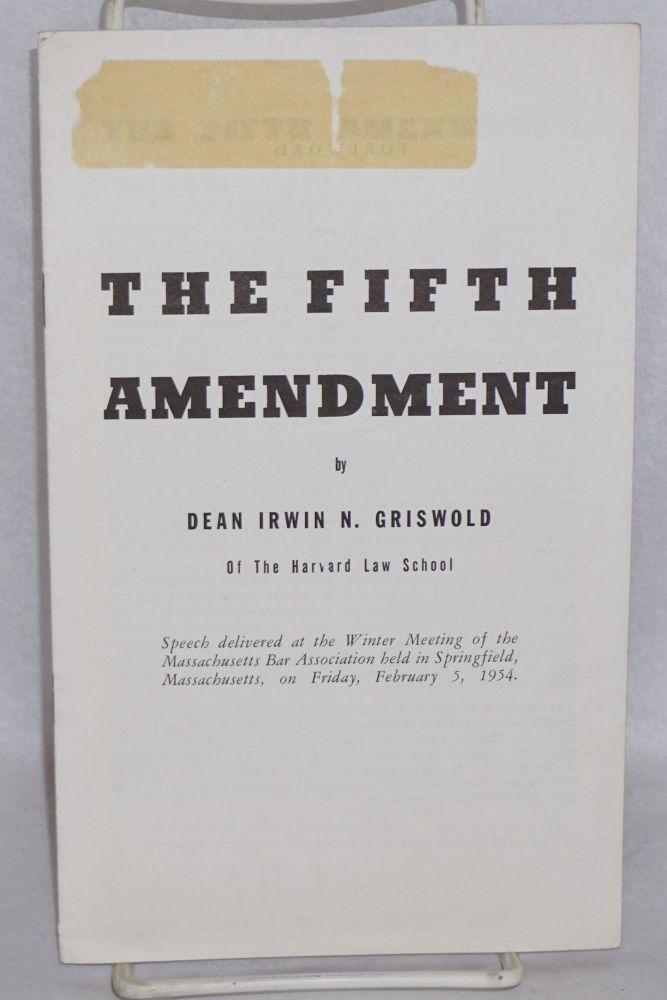 The fifth amendment. Speech delivered at the winter meeting of the Massachusetts Bar Association held in Springfield, Massachusetts, on Friday, February 5, 1954. Foreword by John M. Pickering. Erwin N. Griswold.