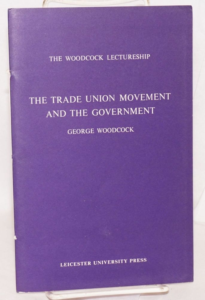The trade union movement and the government. A lecture delivered in the University of Leicester 29 April 1968. George Woodcock.