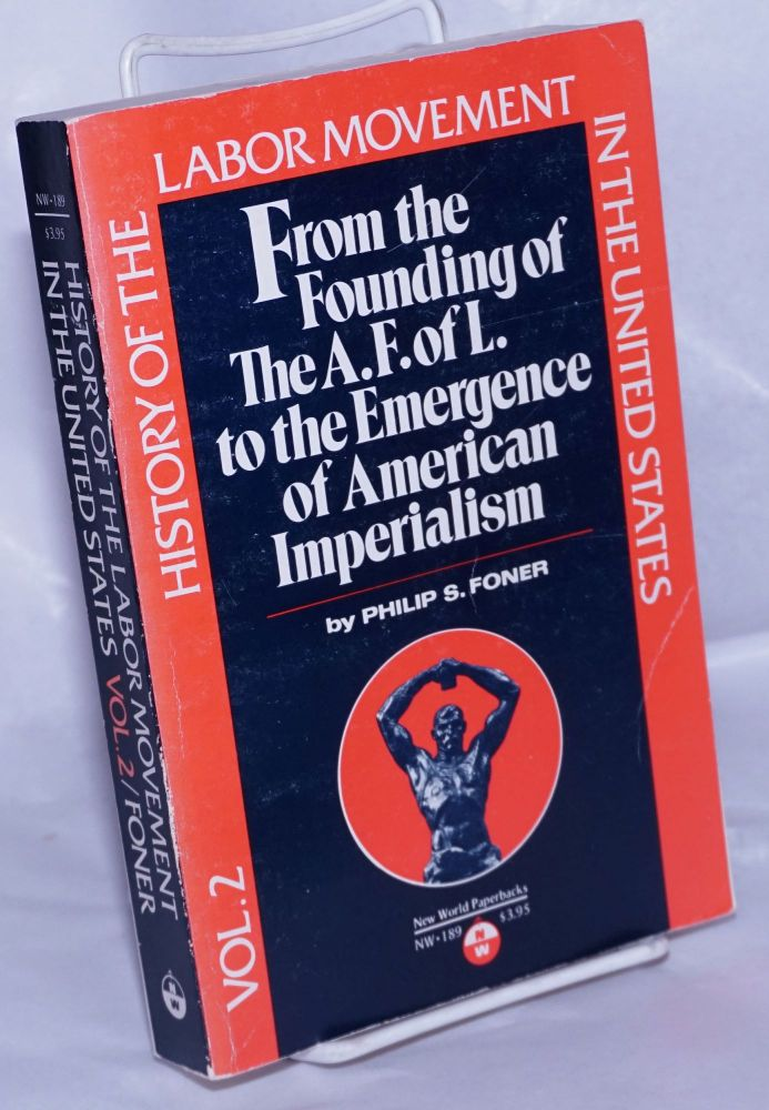 From the founding of the American Federation of Labor to the emergence of American imperialism. Philip S. Foner.
